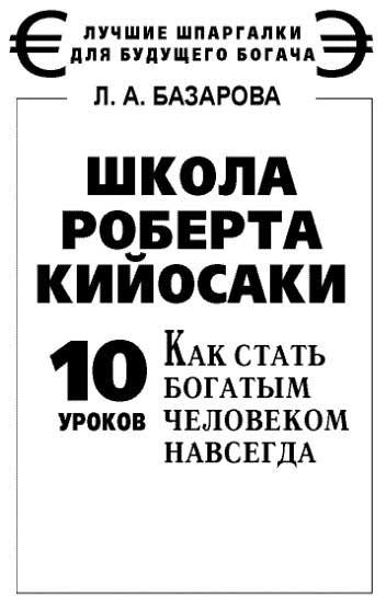 Базарова Лариса - Школа Роберта Кийосаки. 10 уроков, как стать богатым человеком навсегда скачать бесплатно