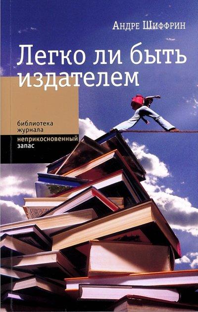 Шиффрин Андре - Легко ли быть издателем. Как транснациональные концерны завладели книжным рынком и отучили нас читать скачать бесплатно