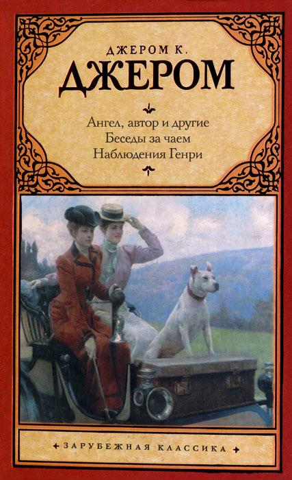 Джером Джером - Ангел, автор и другие. Беседы за чаем. Наблюдения Генри. скачать бесплатно