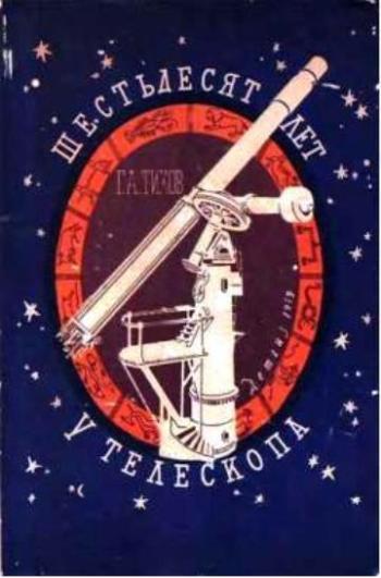 Тихов Гавриил - Шестьдесят лет у телескопа скачать бесплатно