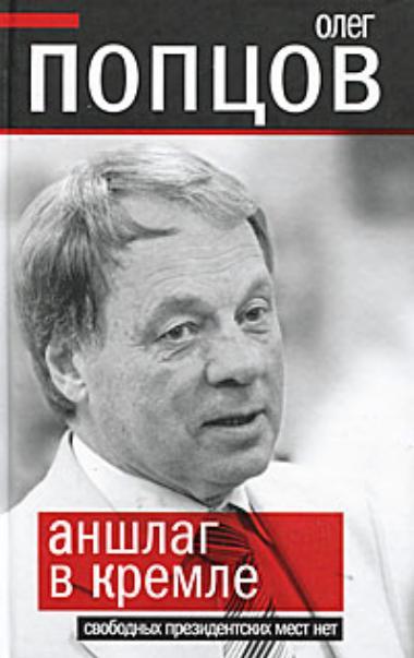 Попцов Олег - Аншлаг в Кремле. Свободных президентских мест нет скачать бесплатно