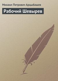 Арцыбашев Михаил - Рабочий Шевырев скачать бесплатно