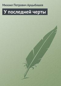 Арцыбашев Михаил - У последней черты скачать бесплатно