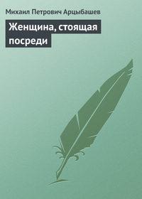Арцыбашев Михаил - Женщина, стоящая посреди скачать бесплатно