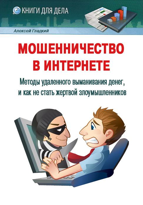 Гладкий Алексей - Мошенничество в Интернете. Методы удаленного выманивания денег, и как не стать жертвой злоумышленников скачать бесплатно