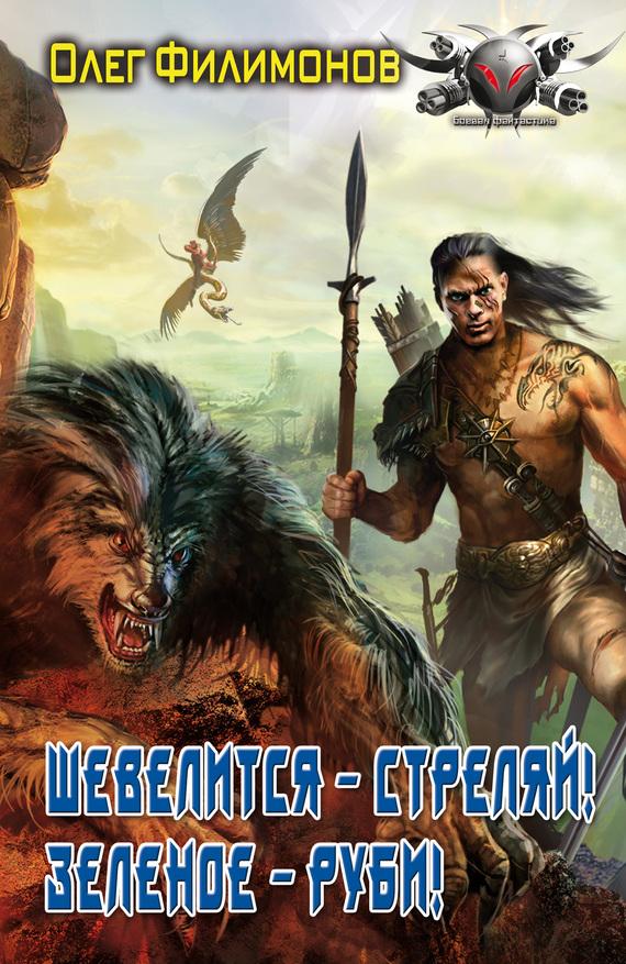 Филимонов Олег - Шевелится – стреляй! Зеленое – руби! скачать бесплатно