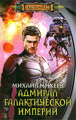 Михеев Михаил - Адмирал галактической империи скачать бесплатно