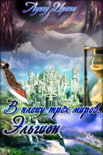 Лунгу Ирина - В плену трёх миров. Эльгион. скачать бесплатно