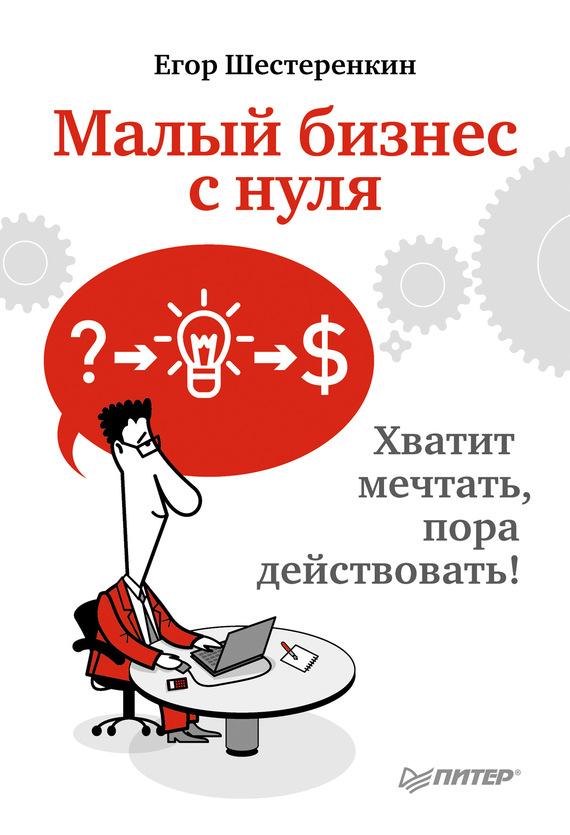 Шестеренкин Егор - Малый бизнес с нуля. Хватит мечтать, пора действовать! скачать бесплатно