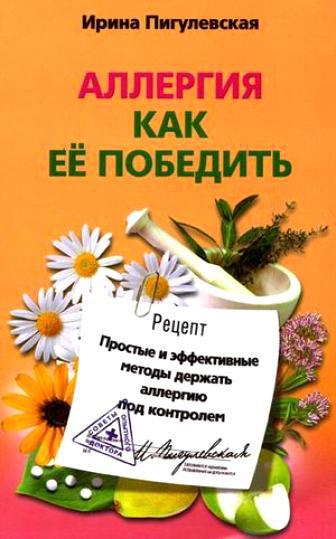 Пигулевская Ирина - Аллергия. Как ее победить. Простые и эффективные методы держать аллергию под контролем скачать бесплатно