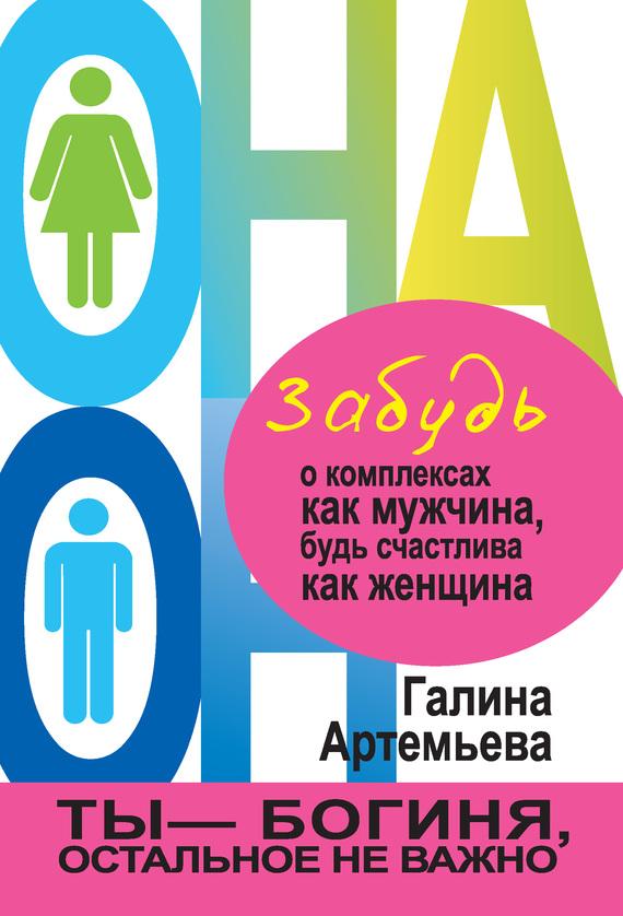 Артемьева Галина - Забудь о комплексах как мужчина, будь счастлива как женщина скачать бесплатно