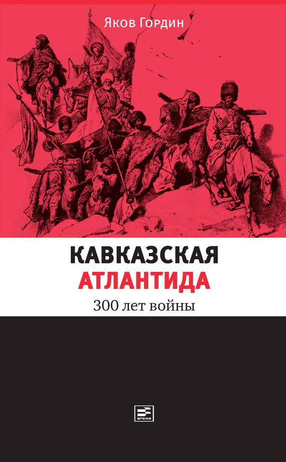 Гордин Яков - Кавказская Атлантида. 300 лет войны скачать бесплатно