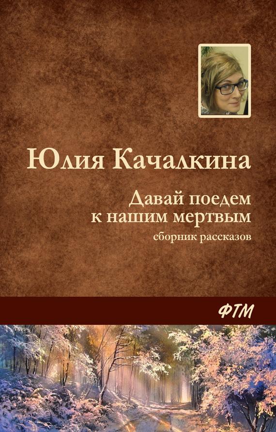 Качалкина Юлия - Давай поедем к нашим мёртвым (сборник) скачать бесплатно