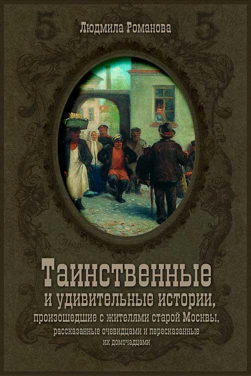 Романова Людмила - Таинственные и удивительные истории, произошедшие с жителями старой Москвы, рассказанные очевидцами и пересказанные их домочадцами скачать бесплатно