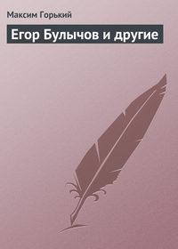 Горький Максим - Егор Булычов и другие скачать бесплатно