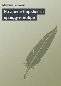 Горький Максим - На арене борьбы за правду и добро скачать бесплатно
