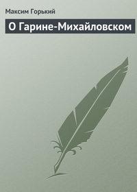 Горький Максим - О Гарине-Михайловском скачать бесплатно
