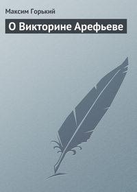 Горький Максим - О Викторине Арефьеве скачать бесплатно