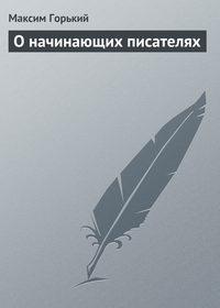 Горький Максим - О начинающих писателях скачать бесплатно