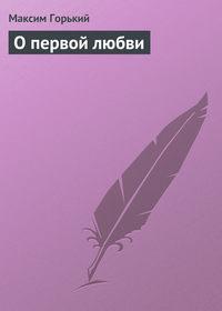 Горький Максим - О первой любви скачать бесплатно
