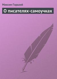 Горький Максим - О писателях-самоучках скачать бесплатно