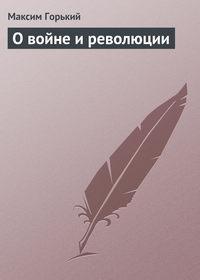 Горький Максим - О войне и революции скачать бесплатно