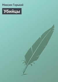 Горький Максим - Убийцы скачать бесплатно