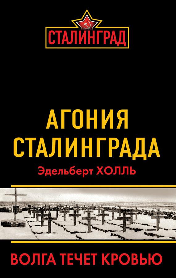 Холль Эдельберт - Агония Сталинграда. Волга течет кровью скачать бесплатно
