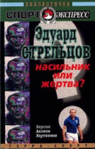 Вартанян Аксель - Эдуард Стрельцов. Насильник или жертва? скачать бесплатно