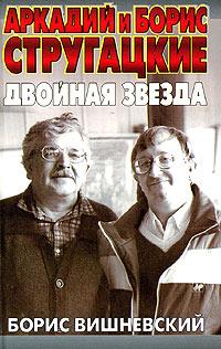 Вишневский Борис - Аркадий и Борис Стругацкие: двойная звезда скачать бесплатно