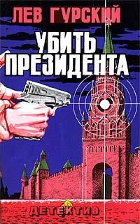 Гурский Лев - Убить президента скачать бесплатно