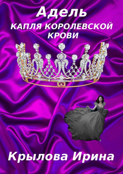 Крылова Ирина - Адель. Капля королевской крови скачать бесплатно
