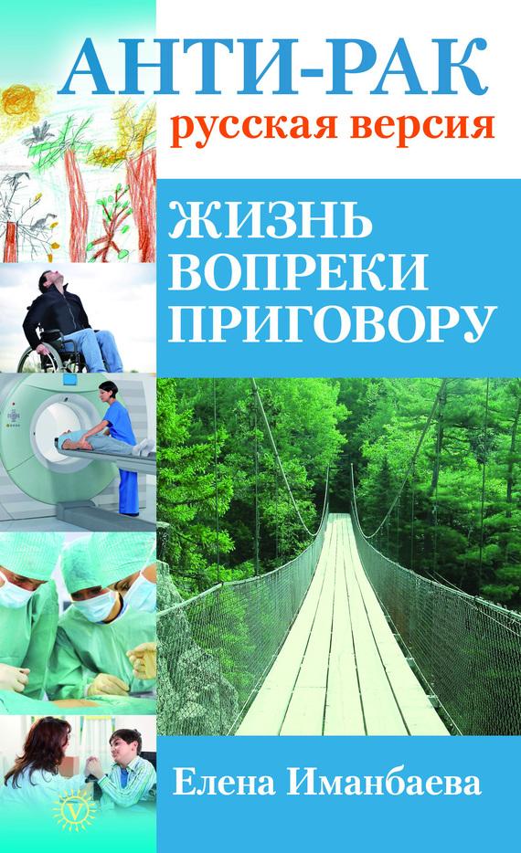 Иманбаева Елена - Анти-рак: русская версия. Жизнь вопреки приговору скачать бесплатно