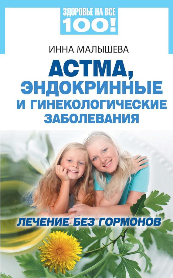 Малышева Инна - Астма, эндокринные и гинекологические заболевания. Лечение без гормонов скачать бесплатно