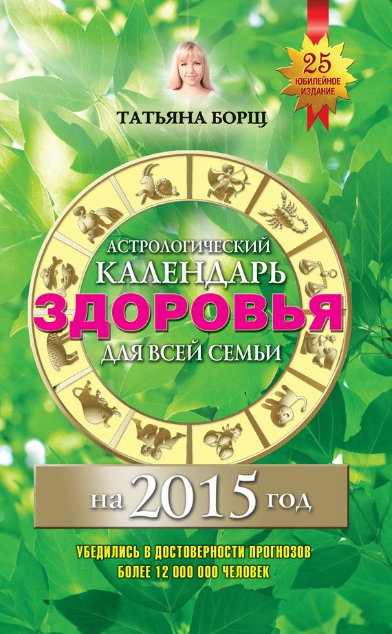 Борщ Татьяна - Астрологический календарь здоровья для всей семьи на 2015 год скачать бесплатно