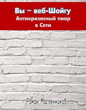 Масленников Роман - Вы – веб-Шойгу. Антикризисный пиар в Сети скачать бесплатно