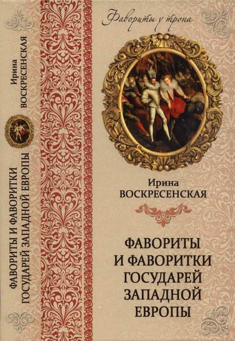 Воскресенская Ирина - Фавориты и фаворитки государей Западной Европы скачать бесплатно