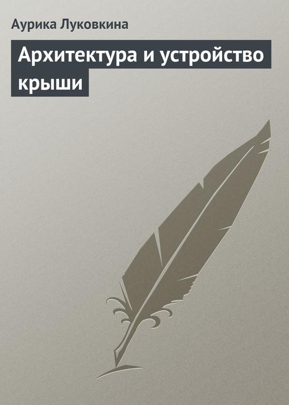Луковкина Аурика - Архитектура и устройство крыши скачать бесплатно