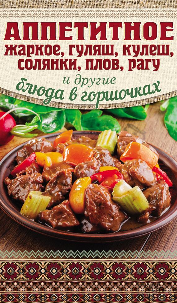 Гагарина Арина - Аппетитное жаркое, гуляш, кулеш, солянки, плов, рагу и другие блюда в горшочках скачать бесплатно