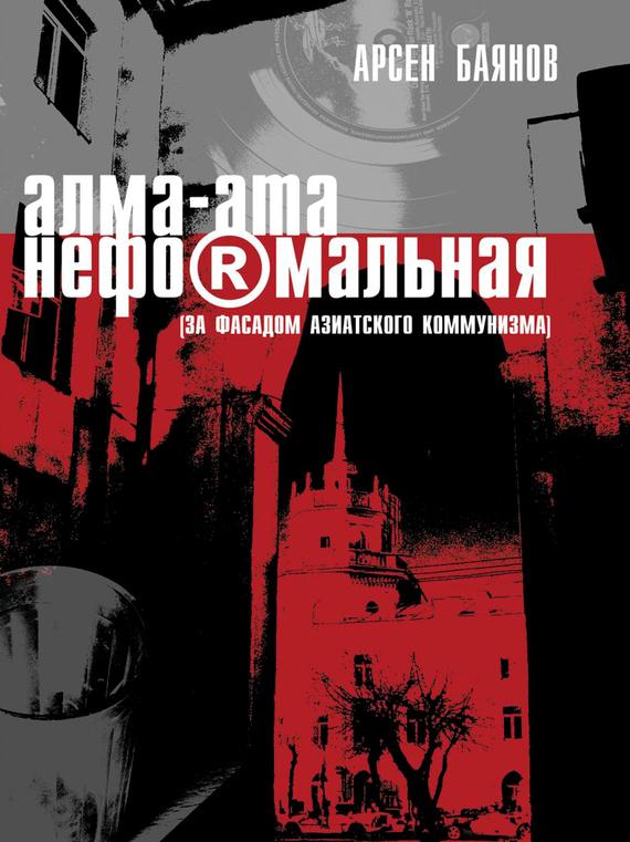 Баянов Арсен - Алма-Ата неформальная (за фасадом азиатского коммунизма) скачать бесплатно