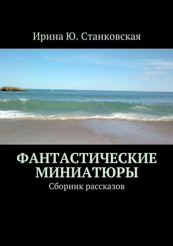 Станковская Ирина - Фантастические миниатюры. Сборник рассказов скачать бесплатно
