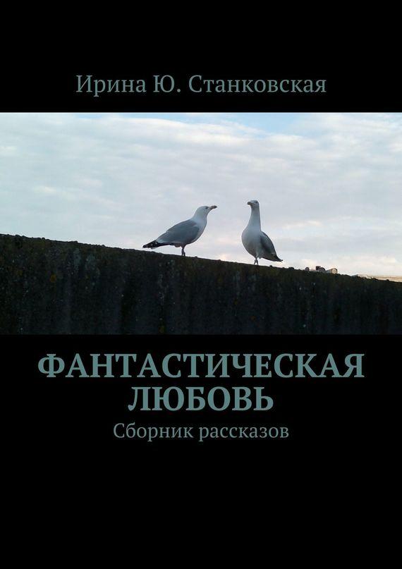 Станковская Ирина - Фанастическая любовь. Сборник рассказов скачать бесплатно