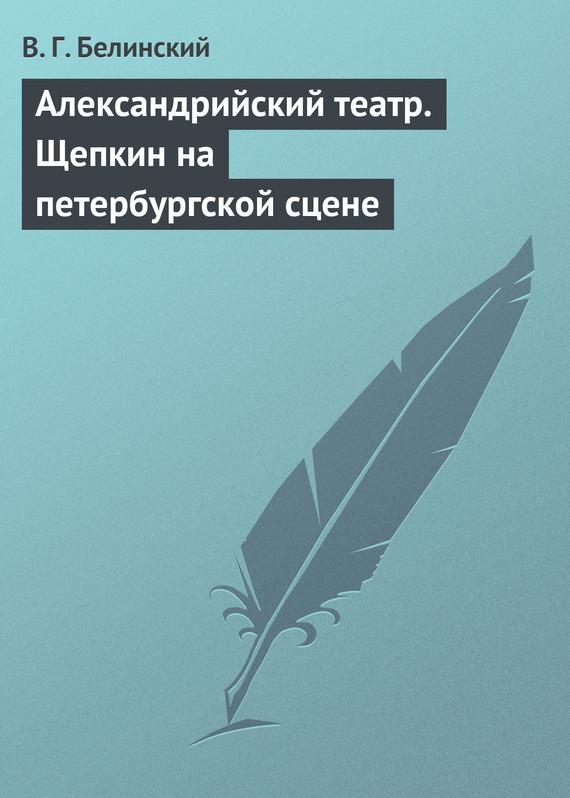 Белинский Виссарион - Александрийский театр. Щепкин на петербургской сцене скачать бесплатно