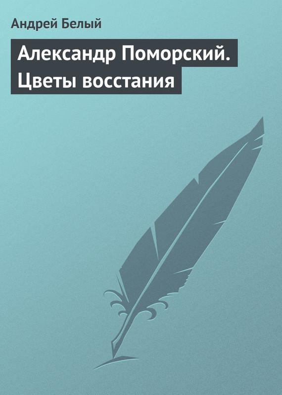 Белый Андрей - Александр Поморский. Цветы восстания скачать бесплатно