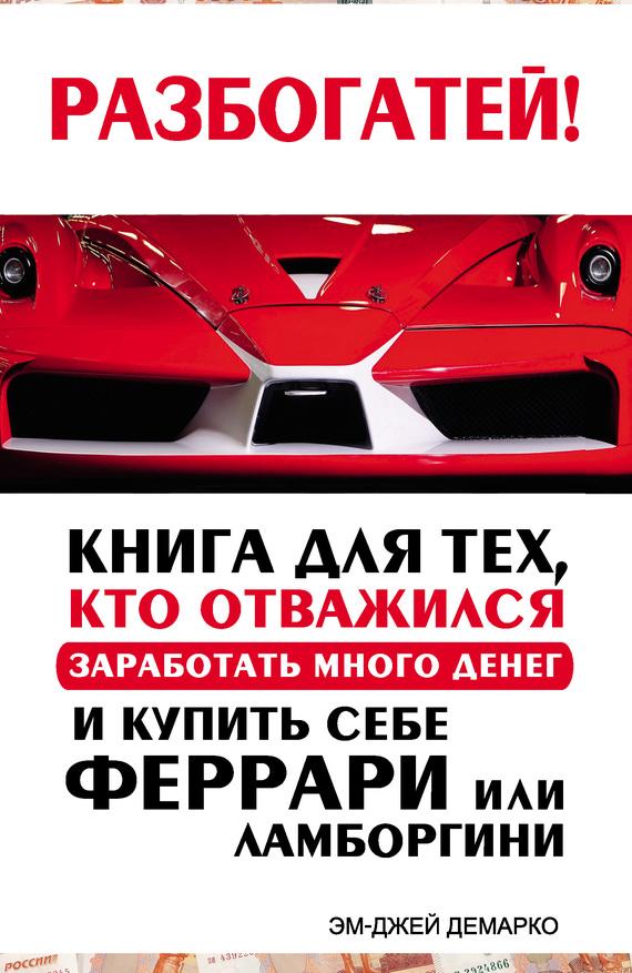 ДеМарко Эм-Джей - Разбогатей! Книга для тех, кто отважился заработать много денег и купить себе Феррари или Ламборгини скачать бесплатно