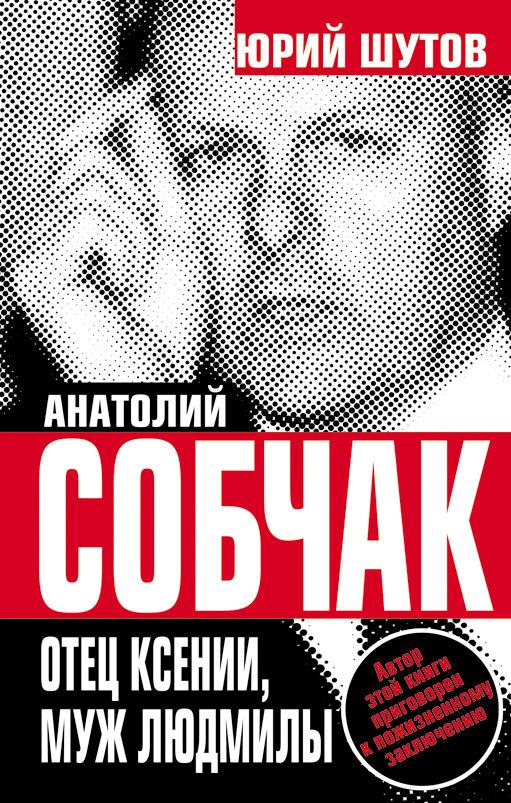 Шутов Юрий - Анатолий Собчак. Отец Ксении, муж Людмилы скачать бесплатно