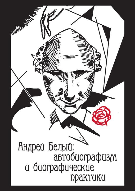 Коллектив авторов - Андрей Белый: автобиографизм и биографические практики скачать бесплатно