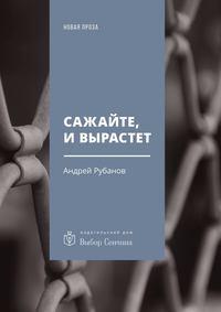 Рубанов Андрей - Сажайте, и вырастет скачать бесплатно
