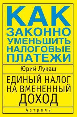 Лукаш Юрий - Единый налог на вмененный доход. Как законно уменьшить налоговые платежи скачать бесплатно