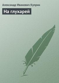 Куприн Александр - На глухарей скачать бесплатно